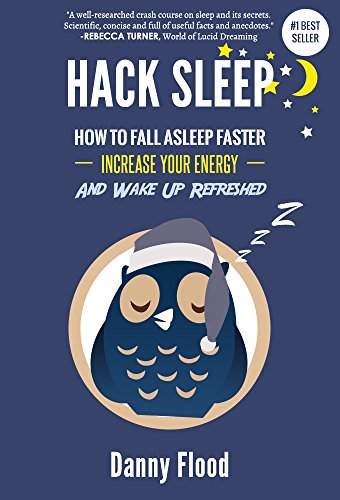 Hack Sleep, how to fall asleep faster, increase your energy, and wak up refreshed, by Danny Flood