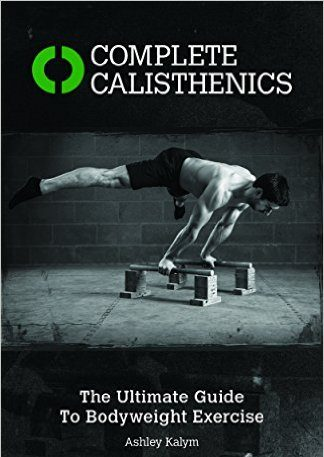 Complete Calisthenics, the ultimate guide to bodyweight exercise, by Ashley Kalym