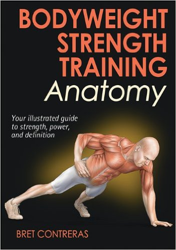 Bodyweight Strength Training Anatomy, your illustrated guide to stregth power and definition, by bret contreras
